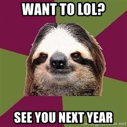 Just-Lazy-Sloth - want to lol? see you next year