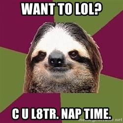 Just-Lazy-Sloth - want to lol? c u l8tr. nap time.