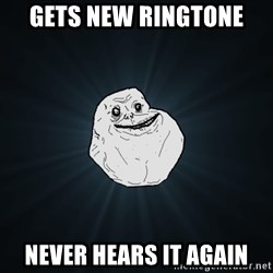 Forever Alone - GETS NEW RINGTONE NEVER HEARS IT AGAIN