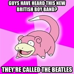 Slowpoke - Guys Have heard this new british boy band? they're called the beatles