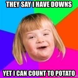 I can count to potato - They say I have Downs yet i can count to potato