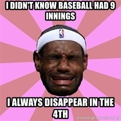 LeBron James - i didn't know baseball had 9 innings i always disappear in the 4th