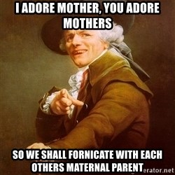 Joseph Ducreux - I adore mother, you adore mothers So we shall fornicate with each others maternal parent