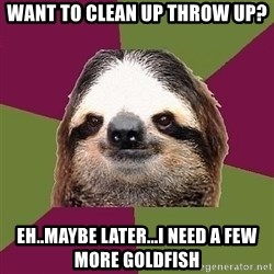 Just-Lazy-Sloth - Want to clean Up throw up? Eh..Maybe later...i need a few more goldfish