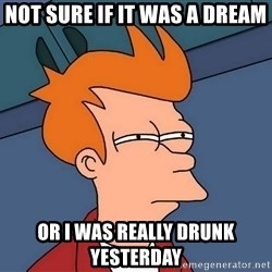 Futurama Fry - not sure if it was a dream or i was really drunk yesterday