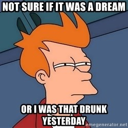 Futurama Fry - not sure if it was a dream or i was that drunk yesterday