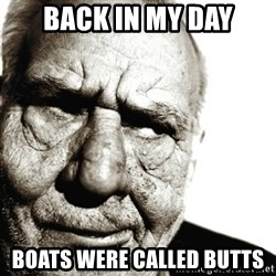 Back In My Day - back in my day boats were called butts