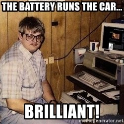 Nerd - the battery runs the car... brilliant!