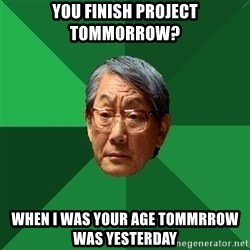 High Expectations Asian Father - you finish project tommorrow? When I was your age Tommrrow was yesterday
