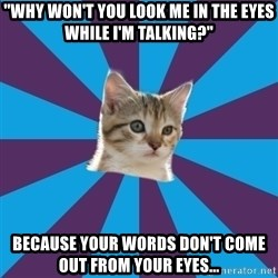 "Autistic Kitten - ""Why won't you look me in the eyes while I'm talking?"" Because your words don't come out from your eyes..."