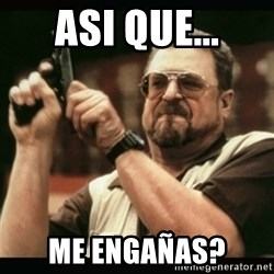 am i the only one around here - ASI QUE... me engañas?