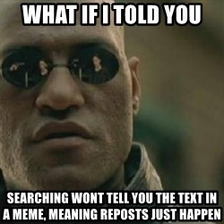 Scumbag Morpheus - What If i told you Searching wont tell you the text in a meme, meaning reposts just happen