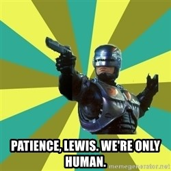 Robocop -  Patience, Lewis. We're only human.