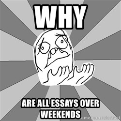 Whyyy??? - Why Are all essays over weekends
