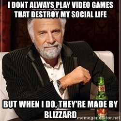 The Most Interesting Man In The World - i dont always play video games that destroy my social life  but when i do, they're made by blizzard