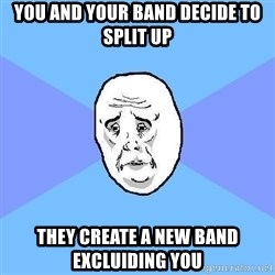 Okay Guy - You and your band decide to split up THEY CREATE A NEW BAND EXCLUIDING YOU