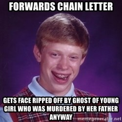 Bad Luck Brian - forwards chain letter gets face ripped off by ghost of young girl who was murdered by her father anyway