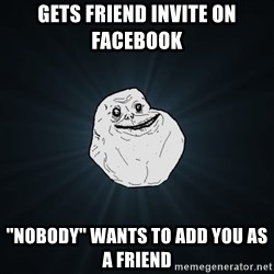 Forever Alone - GETS FRIEND INVITE ON FACEBOOK ''NOBODY'' WANTS TO ADD YOU AS A FRIEND