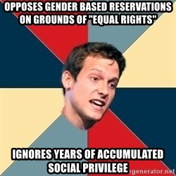 "Student of political science - Opposes gender based reservations on grounds of ""equal rights"" ignores years of accumulated social privilege"