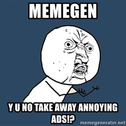 Y U No - memegen y u no take away annoying ads!?