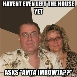 AnnoyingParents - havent even left the house yet asks ''amta imrow7a??''
