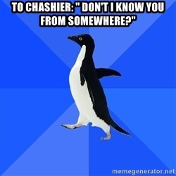 "Socially Awkward Penguin - To Chashier: "" Don't I know you from somewhere?"""