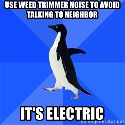 Socially Awkward Penguin - use weed trimmer noise to avoid talking to neighbor it's electric