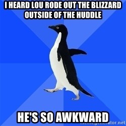 Socially Awkward Penguin - i heard lou rode out the blizzard outside of the huddle he's so awkward