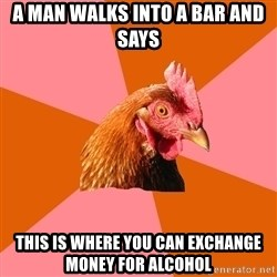 Anti Joke Chicken - A man walks into a bar and says This is where you can exchange money for alcohol