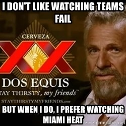 Dos Equis Man - I DON'T LIKE WATCHING TEAMS FAIL BUT WHEN i DO, i PREFER WATCHING MIAMI HEAT