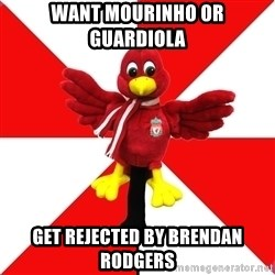Liverpool Problems - Want Mourinho or guardiola get rejected by brendan rodgers