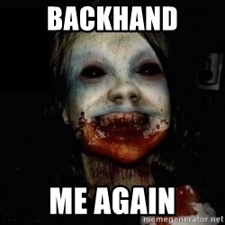 scary meme - Backhand  Me again