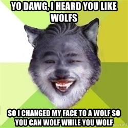 Yo Dawg - yo dawg, i heard you like wolfs so i changed my face to a wolf so you can wolf while you wolf