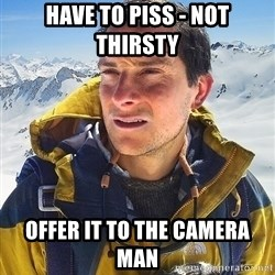 Bear Grylls Loneliness - have to piss - not thirsty offer it to the camera man