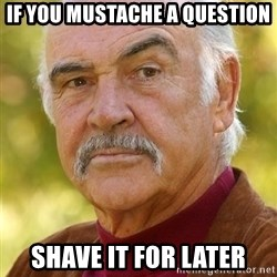 Sean Connery Moustache - if you mustache a question shave it for later