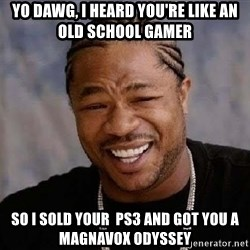 Yo Dawg - Yo Dawg, I heard you're like an old school gamer so i sold your  ps3 and got you a magnavox odyssey