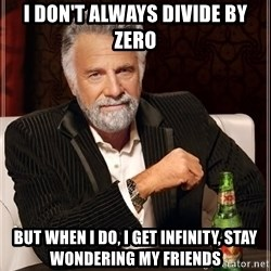 The Most Interesting Man In The World - I don't Always divide by zero but when i do, I get infinity, stay wondering my friends