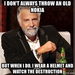 The Most Interesting Man In The World - I don't always throw an old nokia but when I do, I wear a helmet and watch the destruction