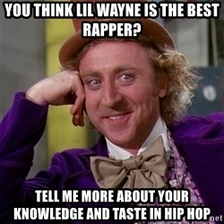 Willy Wonka - You think lil wayne is the best rapper? tell me more about your knowledge and taste in hip hop