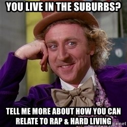 Willy Wonka - You live in the suburbs? tell me more about how you can relate to rap & hard living