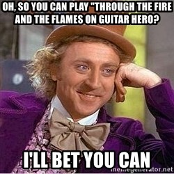 """Willy Wonka - Oh, so you can play """"through the fire and the flames on guitar hero? I'll bet you can"""