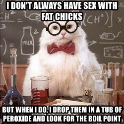 Chemistry Cat - I don't always have sex with fat chicks but when I do, I drop them in a tub of peroxide and look for the boil point