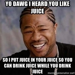 Yo Dawg - YO DAWG I HEARD YOU LIKE JUICE SO I PUT JUICE IN YOUR JUICE SO YOU CAN DRINK JUICE WHILE YOU DRINK JUICE