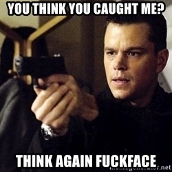 Jason Bourne - You think you caught me? Think again fuckface