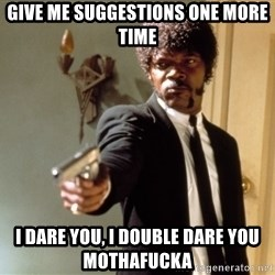 Samuel L Jackson - Give me suggestions one more time I dare you, I double DARE You mothaFucka