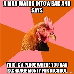 Anti Joke Chicken - A man walks into a bar and says this is a place where you can exchange money for alcohol