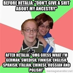 "Hetalia Fans - Before Hetalia: ""DON'T GIVE A SHIT ABOUT MY ANCESTRY"" After Hetalia: ""OMG GUESS WHAT I'M GERMAN, SWEDISH, FINNISH, ENGLISH, SPANISH, ITALIAN, CHINESE, RUSSIAN AND POLISH!"""
