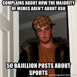 Scumbag Steve - complains about how the majority of memes aren't about osu 50 Bajillion posts about sports
