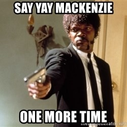 Samuel L Jackson - Say yay Mackenzie  One more time