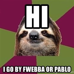 Just-Lazy-Sloth - hi i go by fwebba or pablo